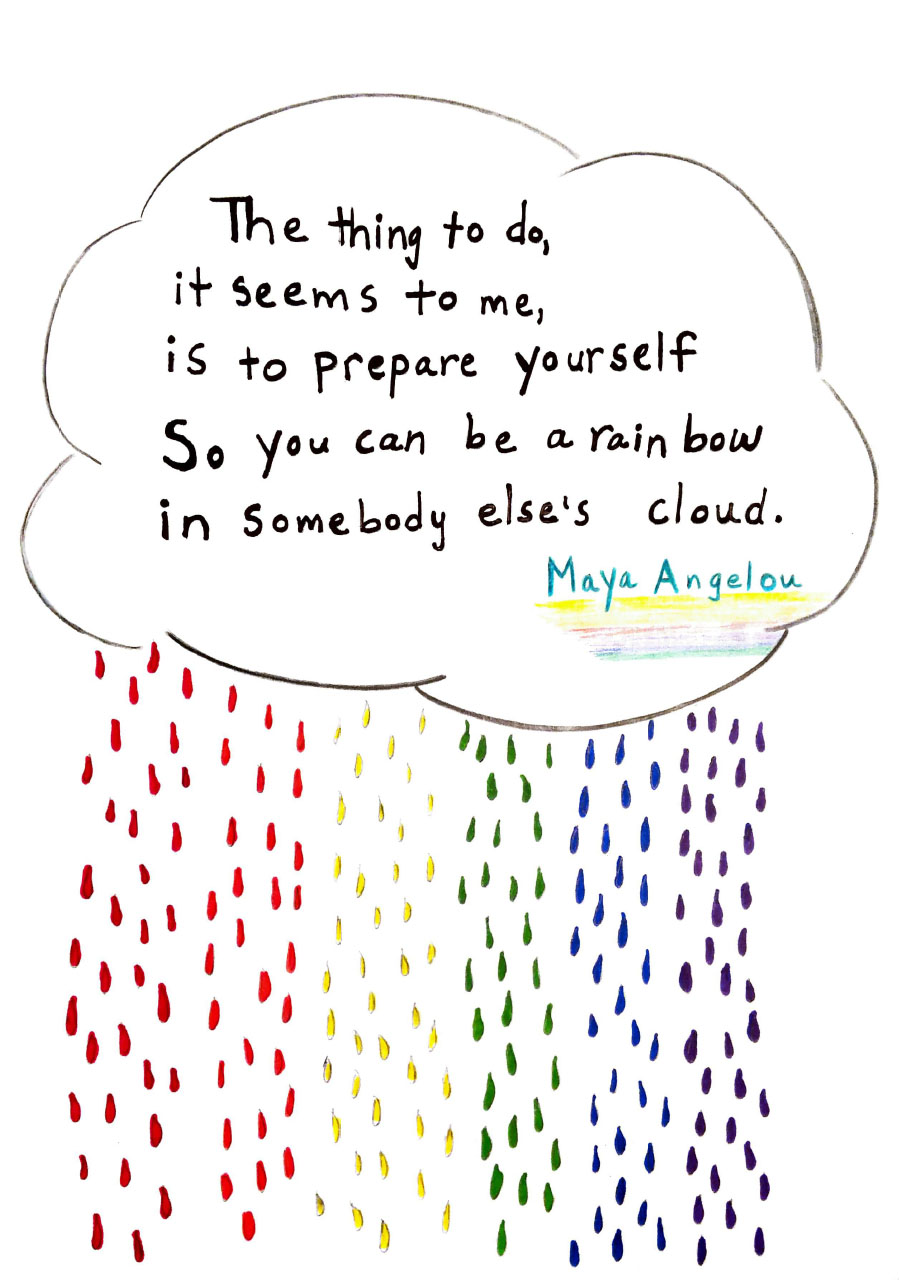 Cloud and rainbow raindrop illustration with quote that reads: The thing to do, it seems to me, is to prepare yourself so you can be a rainbow in somebody else's cloud, by Maya Angelou.